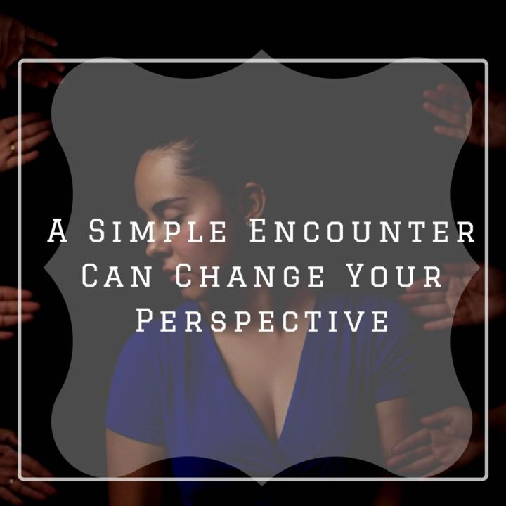 A Simple Encounter Can Change Your Perspective